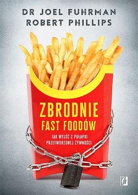 Joel Fuhrman, Robert Phillips - Zbrodnie fast foodów. Jak wyjść z pułapki przetworzonej żywności