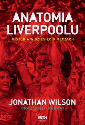 Jonathan Wilson, Scott Murray - Anatomia Liverpoolu. Historia w dziesięciu meczach / Jonathan Wilson, Scott Murray - Anatomy Of Liverpool