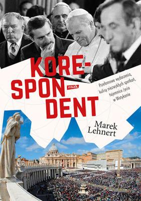 Marek Lehnert - Korespondent. Przełomowe wydarzenia, kulisy niezwykłych spotkań, tajemnice życia w Watykanie