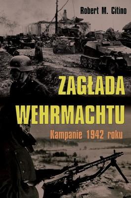 Robert M. Citino - Zagłada Wehrmachtu. Kampanie 1942 roku