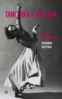 Weronika Kostyrko - Tancerka i zagłada. Historia Poli Nireńskiej