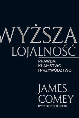 James Comey - Wyższa lojalność. Prawda, kłamstwo i przywództwo