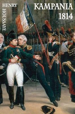 Henry Houssaye - Kampania 1814. Od inwazji do abdykacji Napoleona