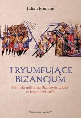 Julian Romane - Tryumfujące Bizancjum. Historia militarna Bizantyńczyków w latach 959-1025