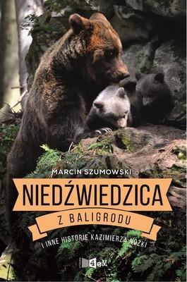Marcin Szumowski - Niedźwiedzica z Baligrodu i inne historie Kazimierza Nóżki