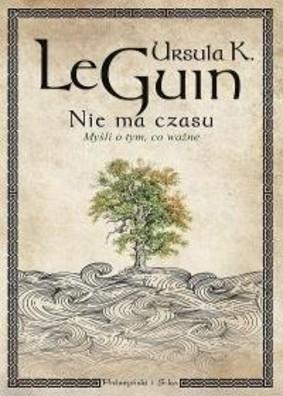 Ursula K. Le Guin - Nie ma czasu. Myśli o tym,co ważne