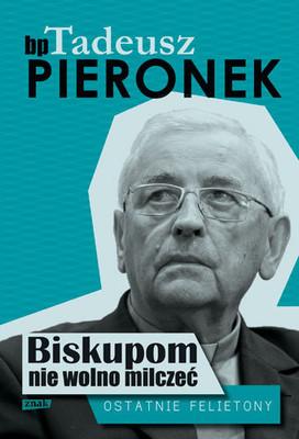 Tadeusz Pieronek - Biskupom nie wolno milczeć. Ostatnie felietony