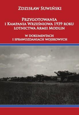 Zdzisław Suwiński - Przygotowania i Kampania Wrześniowa 1939 roku lotnictwa Armii Modlin w dokumentach i sprawozdaniach wojskowych