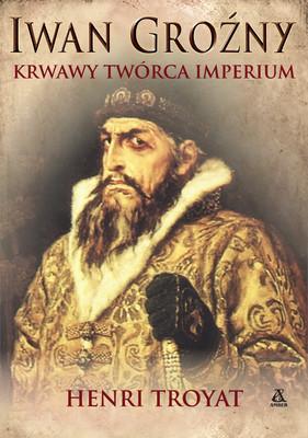 Henri Troyat - Iwan Groźny, krwawy twórca imperium