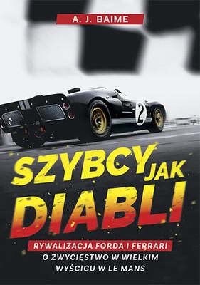 A.J. Baime - Szybcy jak diabli. Rywalizacja Forda i Ferrari o zwycięstwo w wielkim wyścigu w Le Mans