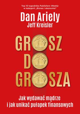 Dan Ariely, Jeff Kreisler - Grosz do grosza. Jak wydawać mądrze i unikać pułapek finansowych