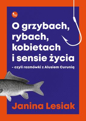 Janina Lesiak - O grzybach, rybach, kobietach i sensie życia, czyli rozmówki z Alusiem Curunią