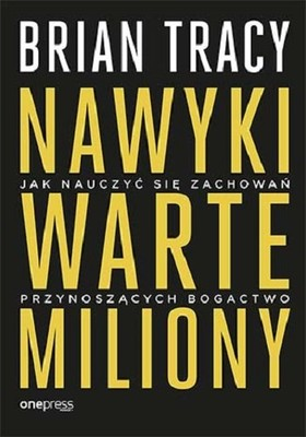 Brian Tracy - Nawyki warte miliony. Jak nauczyć się zachowań przynoszących bogactwo