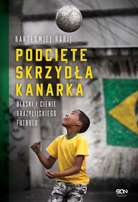 Bartłomiej Rabij - Podcięte skrzydła kanarka. Blaski i cienie brazylijskiego futbolu