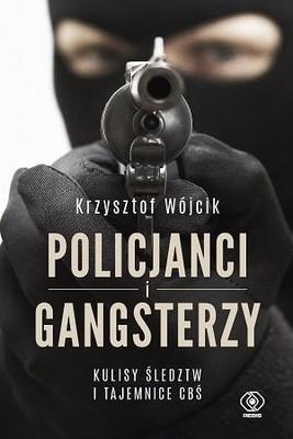 Krzysztof Wójcik - Policjanci i gangsterzy. Kulisy śledztw i tajemnice CBŚ
