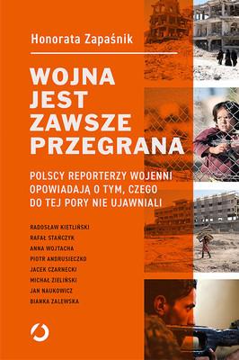 Honorata Zapaśnik - Wojna jest zawsze przegrana. Polscy reporterzy wojenni opowiadają o tym, czego do tej pory nie ujawniali