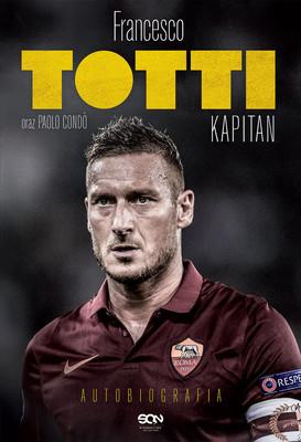 Francesco Totti, Paolo Condo - Francesco Totti. Kapitan. Autobiografia / Francesco Totti, Paolo Condo - Un Capitano