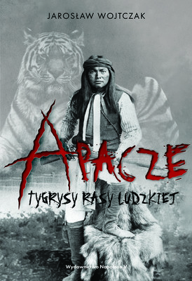 Jarosław Wojtczak - Apacze. Tygrysy rasy ludzkiej