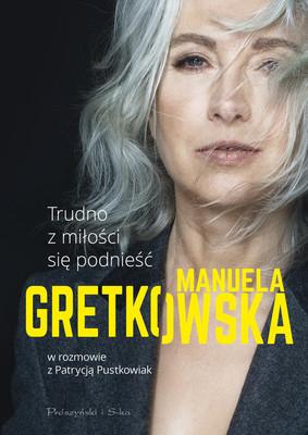 Manuela Gretkowska, Patrycja Pustkowiak - Trudno z miłości się podnieść. Manuela Gretkowska w rozmowie z Patrycją Pustkowiak