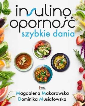 Magdalena Makarowska, Dominika Musiałowska - Insulinooporność. Szybkie dania