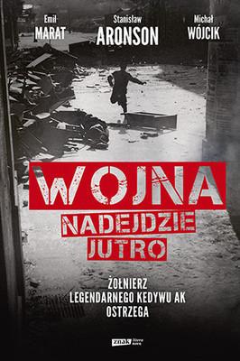 Michał Wójcik, Emil Marat, Stanisław Aronson - Wojna nadejdzie jutro. Żołnierz legendarnego Kedywu AK ostrzega