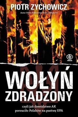 Piotr Zychowicz - Wołyń zdradzony, czyli jak dowództwo AK porzuciło Polaków na pastwę UPA