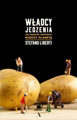 Stefano Liberti - Władcy jedzenia. Jak przemysł spożywczy niszczy planetę