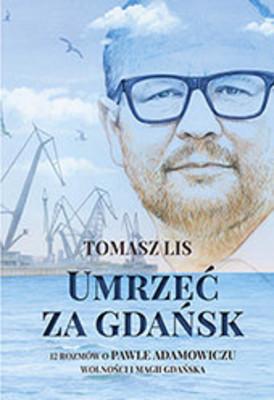 Tomasz Lis - Umrzeć za Gdańsk. 12 rozmów o Pawle Adamowiczu, wolności i magii Gdańska