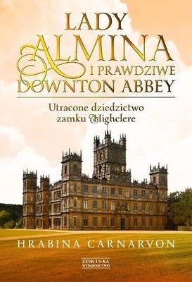 Fiona Carnarvon - Lady Almina i prawdziwe Downton Abbey. Utracone dziedzictwo zamku Highclere