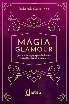 Deborah Castellano - Magia glamour. Jak w czarujący sposób dostać wszystko, czego pragniesz