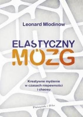 Leonard Mlodinow - Elastyczny mózg. Kreatywne myślenie w czasach niepewności i chaosu