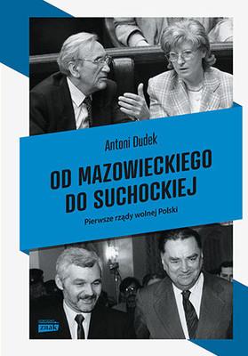 Antoni Dudek - Od Mazowieckiego do Suchockiej. Pierwsze rządy wolnej Polski