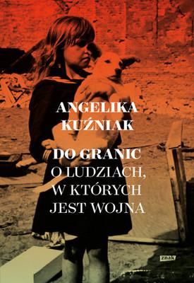 Angelika Kuźniak - Do granic. Opowieść o ludziach, w których jest wojna