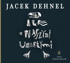 Jacek Dehnel - Ale z naszymi umarłymi