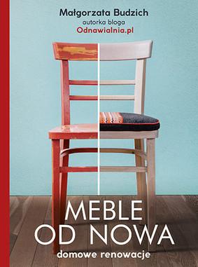 Małgorzata Budzich - Meble od nowa. Domowe renowacje