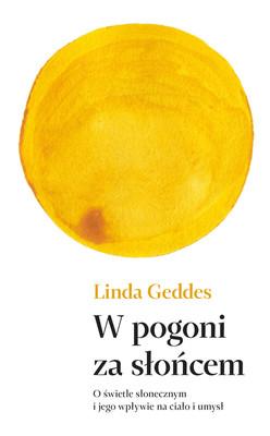 Linda Geddes - W pogoni za słońcem. O świetle słonecznym i jego wpływie na ciało i umysł