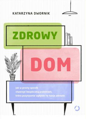 Katarzyna Dwornik - Zdrowy dom. Jak w prosty sposób stworzyć bezpieczną przestrzeń, która pozytywnie wpłynie na twoje zdrowie