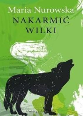 Maria Nurowska - Nakarmić wilki
