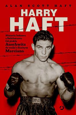 Alan Scott Haft - Harry Haft. Historia boksera z Bełchatowa. Od piekła Auschwitz do walki z Rockym Marciano