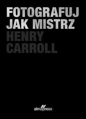 Henry Carroll - Fotografuj jak mistrz