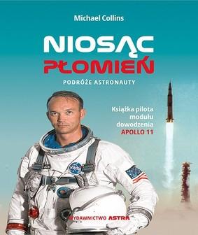 Michael Collins - Niosąc płomień. Podróże astronauty