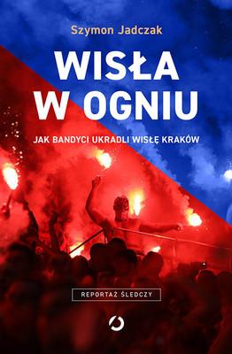 Szymon Jadczak - Wisła w ogniu. Jak bandyci ukradli Wisłę Kraków
