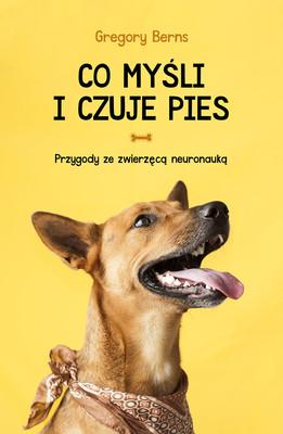 Gregory Berns - Co myśli i czuje pies. Przygody ze zwierzęcą neuronauką