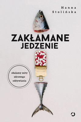 Hanna Stolińska - Zakłamane jedzenie. Obalamy mity zdrowego odżywiania