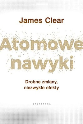 James Clear - Atomowe nawyki. Drobne zmiany, niezwykłe efekty