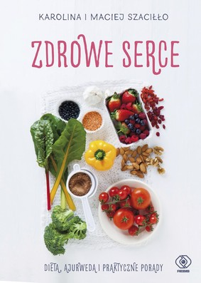 Karolina Szaciłło, Maciej Szaciłło - Zdrowe serce. Dieta ajurwedą i praktyczne porady