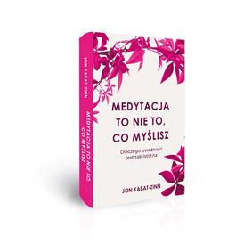 Jon Kabat-Zinn - Medytacja to nie to, co myślisz. Dlaczego uważność jest tak istotna