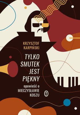 Krzysztof Karpiński - Tylko smutek jest piękny. Opowieść o Mieczysławie Koszu