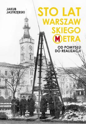 Jakub Jastrzębski - Sto lat warszawskiego metra. Od pomysłu do realizacji