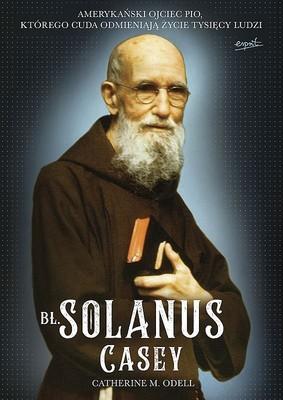 Catherine Odell - Bł. Solanus Casey. Amerykański ojciec Pio, którego cuda odmieniają życie tysięcy ludzi
